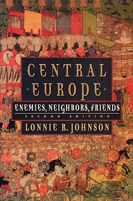 Central Europe: Enemies, Neighbors, Friends, Johnson, Lonnie R.