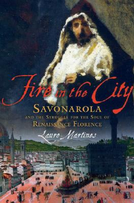 Fire in the City : Savonarola and the Struggle for the Soul of Renaissance Florence, Martines, Lauro