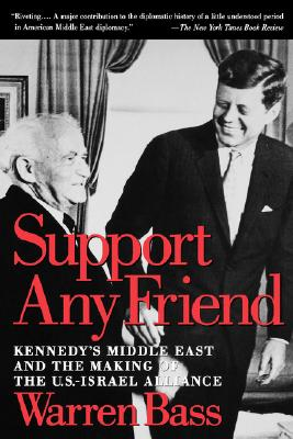 Support Any Friend: Kennedy's Middle East and the Making of the U.S.-Israel Alliance (Council on Foreign Relations Book), Bass, Warren