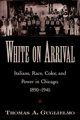 Image for White on Arrival: Italians, Race, Color, and Power in Chicago, 1890-1945