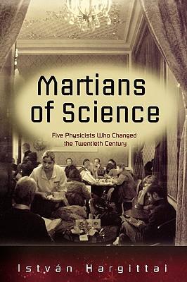 The Martians of Science: Five Physicists Who Changed the Twentieth Century, Hargittai, Istvan