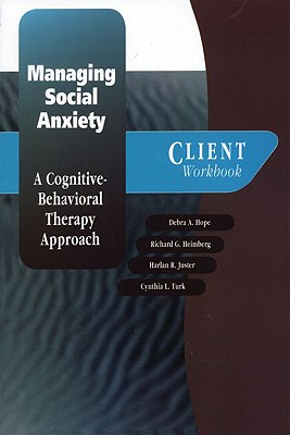 Managing Social Anxiety : A Cognitive-Behavioral Therapy Approach (Client Workbook), Hope, Debra A.; Heimberg, Richard G.