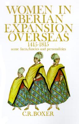 Women in Iberian Expansion Overseas, 1415-1815: Some Facts, Fancies, and Personalities, Boxer, C. R.
