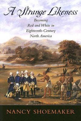A Strange Likeness: Becoming Red and White in Eighteenth-Century North America, Shoemaker, Nancy