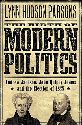 The Birth of Modern Politics: Andrew Jackson, John Quincy Adams, and the Election of 1828 (Pivotal Moments in American History), Parsons, Lynn Hudson