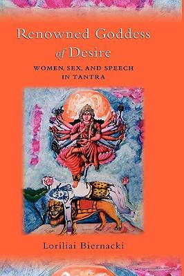 Renowned Goddess of Desire: Women, Sex, and Speech in Tantra, Biernacki, Loriliai
