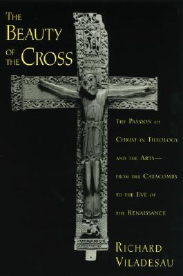 The Beauty of the Cross: The Passion of Christ in Theology and the Arts from the Catacombs to the Eve of the Renaissance, RICHARD VILADESAU