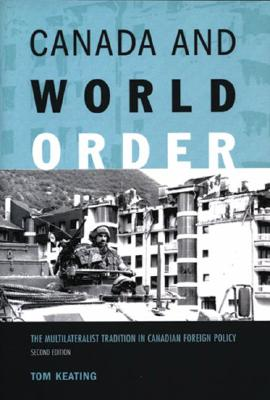 Canada and World Order: The Multilateralist Tradition in Canadian Foreign Policy, Keating, Tom