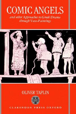 Comic Angels: And Other Approaches to Greek Drama through Vase-Paintings, Taplin, Oliver