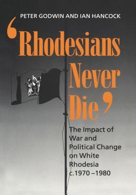 Image for Rhodesians Never Die: The Impact of War and Political Change on White Rhodesia, c.1970-1980