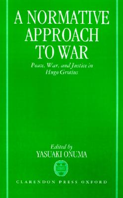Image for A Normative Approach to War: Peace, War, and Justice in Hugo Grotius