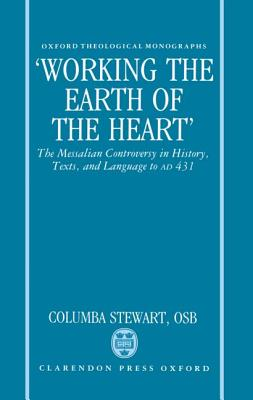 'Working the Earth of the Heart': The Messalian Controversy in History, Texts, and Language to A.D. 431 (Oxford Theological Monographs), COLUMBA STEWART