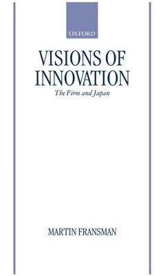 Image for Visions of Innovation: The Firm and Japan (Japan Business and Economics Series)