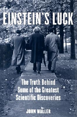Einstein's Luck: The Truth behind Some of the Greatest Scientific Discoveries, Waller, John