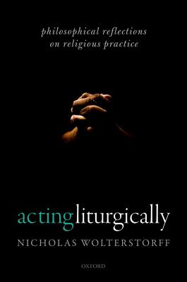Acting Liturgically: Philosophical Reflections on Religious Practice, Nicholas Wolterstorff