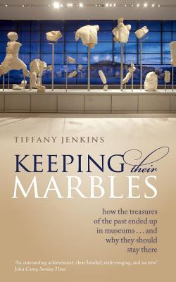 Image for Keeping Their Marbles: How the Treasures of the Past Ended Up in Museums - And Why They Should Stay There