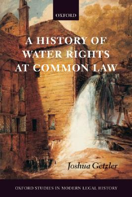 A History of Water Rights at Common Law (Oxford Studies in Modern Legal History), Joshua Getzler (Author)