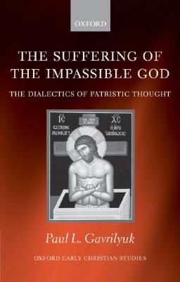 The Suffering of the Impassible God: The Dialectics of Patristic Thought (Oxford Early Christian Studies), PAUL L. GAVRILYUK