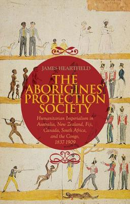 Aborigines' Protection Society: Humanitarian Imperialism in Australia, New Zealand, Fiji, Canada, South Africa, and the Congo, 1836-1909, Heartfield, James
