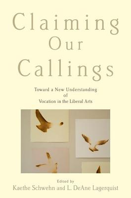 Image for Claiming Our Callings: Toward a New Understanding of Vocation in the Liberal Arts