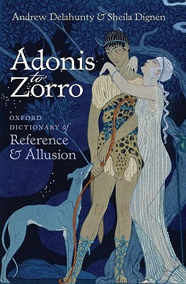 Adonis to Zorro: Oxford Dictionary of Reference and Allusion, Andrew Delahunty,Sheila Dignen