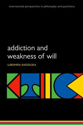 Addiction and Weakness of Will (International Perspectives in Philosophy & Psychiatry), Radoilska, Lubomira
