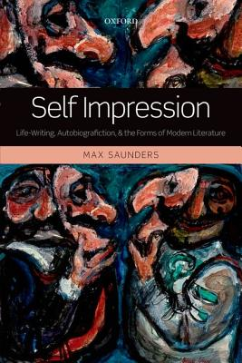 Self Impression: Life-Writing, Autobiografiction, and the Forms of Modern Literature, Saunders, Max