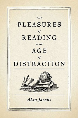 The Pleasures of Reading in an Age of Distraction, Alan Jacobs