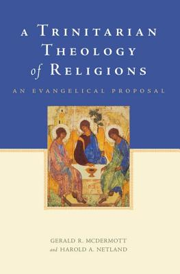 A Trinitarian Theology of Religions: An Evangelical Proposal, Gerald R. McDermott, Harold A. Netland