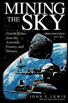 Mining the Sky: Untold Riches From The Asteroids, Comets, And Planets, John S. Lewis