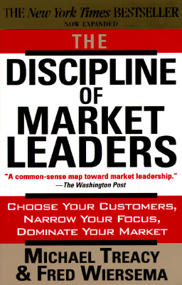 The Discipline of Market Leaders: Choose Your Customers, Narrow Your Focus, Dominate Your Market, MICHAEL TREACY, FRED WIERSEMA