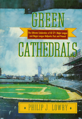 Green Cathedrals: The Ultimate Celebration of All 271 Major League and Negro League Ballparks Past and Present, Lowry, Philip J.