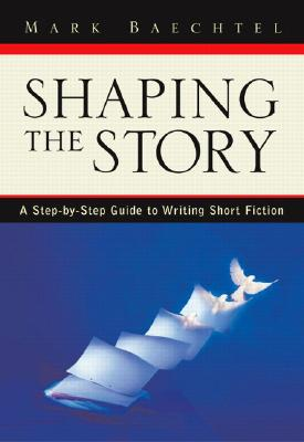 Image for SHAPING THE STORY A STEP-BY-STEP GUIDE TO WRITING SHORT FICTION