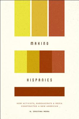 Image for Making Hispanics: How Activists, Bureaucrats, and Media Constructed a New American