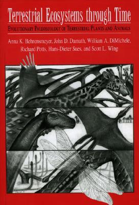 Terrestrial Ecosystems Through Time: Evolutionary Paleoecology of Terrestrial Plants and Animals, Anna K. Behrensmeyer; c; William A. DiMichele; Richard Potts; Hans-Dieter Sues