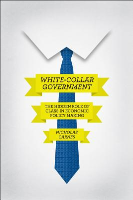 Image for White-Collar Government: The Hidden Role of Class in Economic Policy Making (Chicago Studies in American Politics)