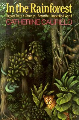 In the Rainforest: Report from a Strange, Beautiful, Imperiled World, Caufield, Catherine