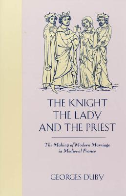 Image for The Knight, the Lady and the Priest: The Making of Modern Marriage in Medieval France