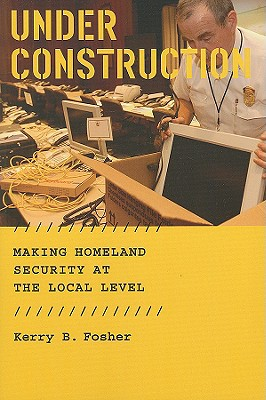 Image for Under Construction: Making Homeland Security at the Local Level