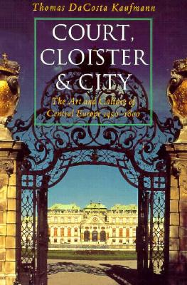 Image for Court, Cloister, and City: The Art and Culture of Central Europe, 1450-1800