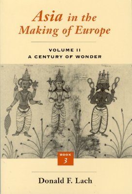 Asia in the Making of Europe, Volume II: A Century of Wonder. Book 3: The Scholarly Disciplines, Lach, Donald F.