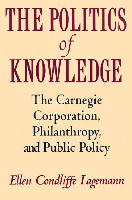 The Politics of Knowledge: The Carnegie Corporation, Philanthropy, and Public Policy, Lagemann, Ellen Condliffe