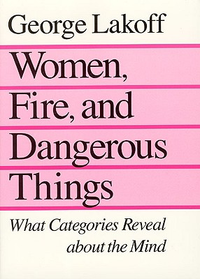 Women, Fire and Dangerous Things: What Categories Reveal About the Mind, George Lakoff