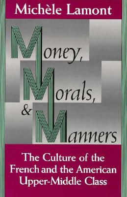 Money, Morals, and Manners: The Culture of the French and the American Upper-Middle Class (Morality and Society Series), Lamont, Michèle