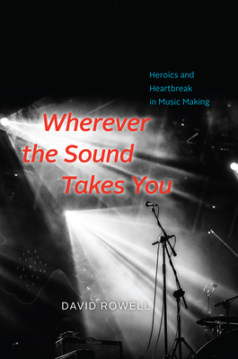Image for Wherever the Sound Takes You: Heroics and Heartbreak in Music Making