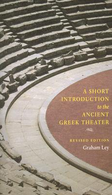 A Short Introduction to the Ancient Greek Theater: Revised Edition, Graham Ley