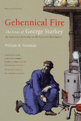 Gehennical Fire: The Lives of George Starkey, an American Alchemist in the Scientific Revolution, Newman, William R.