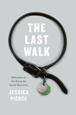 The Last Walk: Reflections on Our Pets at the End of Their Lives, Pierce, Jessica