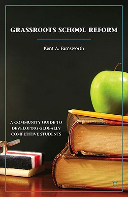 Grassroots School Reform: A Community Guide to Developing Globally Competitive Students, Kent A. Farnsworth (Author)
