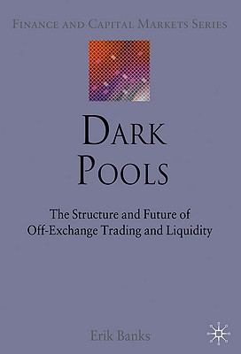 Image for Dark Pools: The Structure and Future of Off-Exchange Trading and Liquidity (Finance and Capital Markets Series)